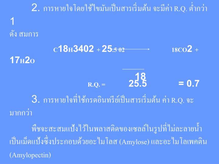 2. การหายใจโดยใช้ไขมันเป็นสารเริ่มต้น จะมีค่า R.Q. ต่ำกว่า 1