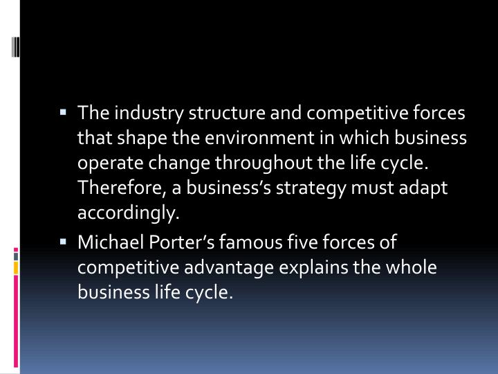 The industry structure and competitive forces that shape the environment in which business operate change throughout the life cycle. Therefore, a business's strategy must adapt accordingly.