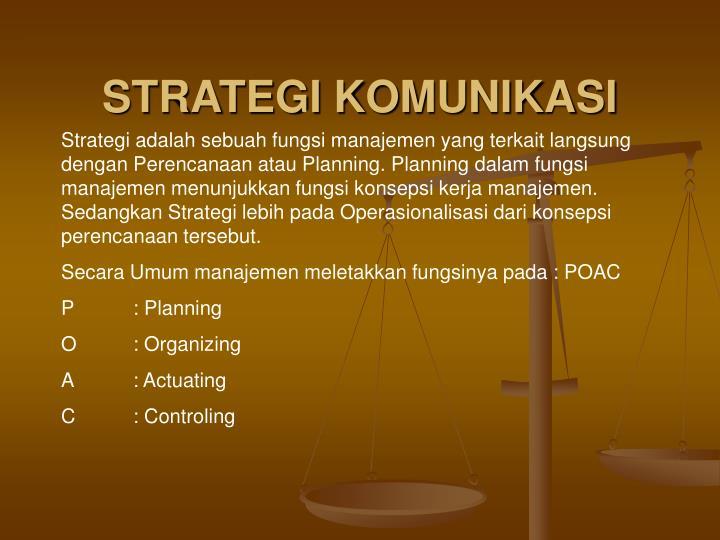 Strategi adalah sebuah fungsi manajemen yang terkait langsung dengan Perencanaan atau Planning. Planning dalam fungsi manajemen menunjukkan fungsi konsepsi kerja manajemen. Sedangkan Strategi lebih pada Operasionalisasi dari konsepsi perencanaan tersebut.