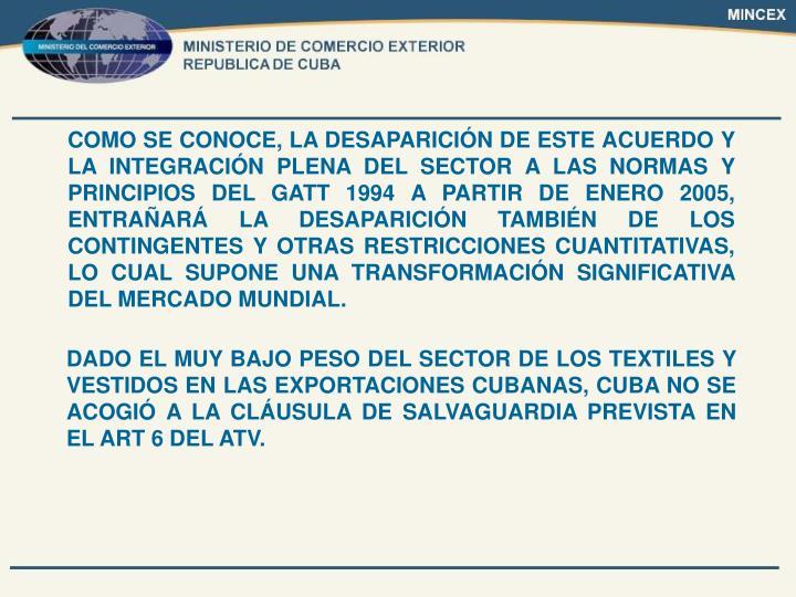 COMO SE CONOCE, LA DESAPARICIÓN DE ESTE ACUERDO Y LA INTEGRACIÓN PLENA DEL SECTOR A LAS NORMAS Y PRINCIPIOS DEL GATT 1994 A PARTIR DE ENERO 2005, ENTRAÑARÁ LA DESAPARICIÓN TAMBIÉN DE LOS CONTINGENTES Y OTRAS RESTRICCIONES CUANTITATIVAS, LO CUAL SUPONE UNA TRANSFORMACIÓN SIGNIFICATIVA DEL MERCADO MUNDIAL.