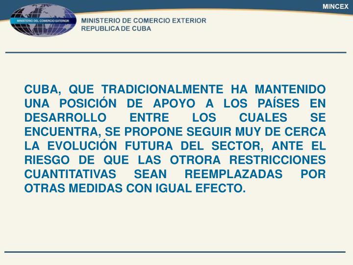 CUBA, QUE TRADICIONALMENTE HA MANTENIDO UNA POSICIÓN DE APOYO A LOS PAÍSES EN DESARROLLO ENTRE LOS CUALES SE ENCUENTRA, SE PROPONE SEGUIR MUY DE CERCA LA EVOLUCIÓN FUTURA DEL SECTOR, ANTE EL RIESGO DE QUE LAS OTRORA RESTRICCIONES CUANTITATIVAS SEAN REEMPLAZADAS POR OTRAS MEDIDAS CON IGUAL EFECTO.