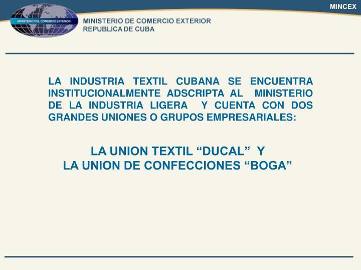 LA INDUSTRIA TEXTIL CUBANA SE ENCUENTRA INSTITUCIONALMENTE ADSCRIPTA AL  MINISTERIO DE LA INDUSTRIA LIGERA  Y CUENTA CON DOS GRANDES UNIONES O GRUPOS EMPRESARIALES: