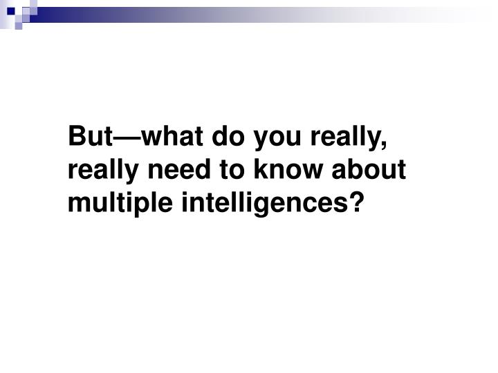 But—what do you really, really need to know about multiple intelligences?
