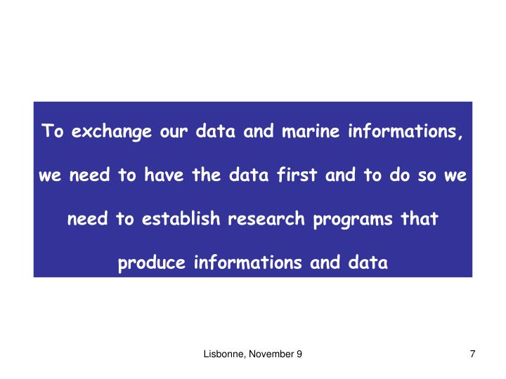 To exchange our data and marine informations, we need to have the data first and to do so we need to establish research programs that produce informations and data