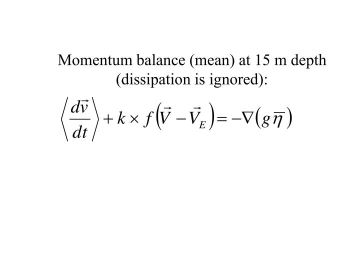 Momentum balance (mean) at 15 m depth (dissipation is ignored):