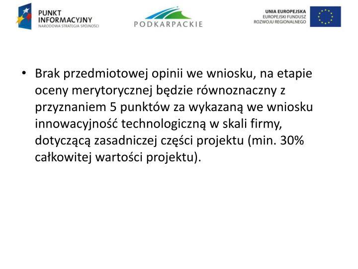 Brak przedmiotowej opinii we wniosku, na etapie oceny merytorycznej będzie równoznaczny z przyznaniem 5 punktów za wykazaną we wniosku innowacyjność technologiczną w skali firmy, dotyczącą zasadniczej części projektu (min. 30% całkowitej wartości projektu).