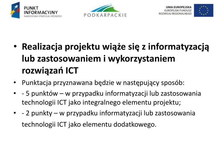 Realizacja projektu wiąże się z informatyzacją lub zastosowaniem i wykorzystaniem rozwiązań ICT