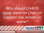 why should chaos never stand for chief or captain has arrived on scene