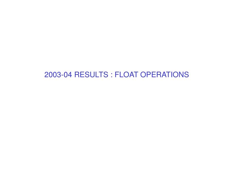 2003-04 RESULTS : FLOAT OPERATIONS