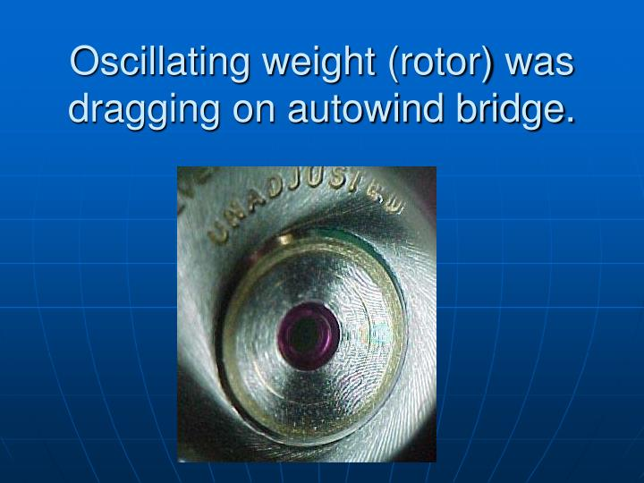 Oscillating weight (rotor) was dragging on autowind bridge.