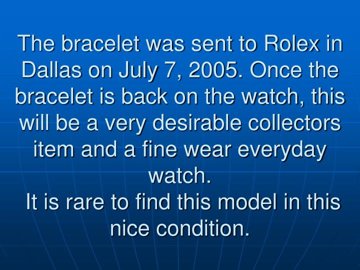 The bracelet was sent to Rolex in Dallas on July 7, 2005. Once the bracelet is back on the watch, this will be a very desirable collectors item and a fine wear everyday watch.