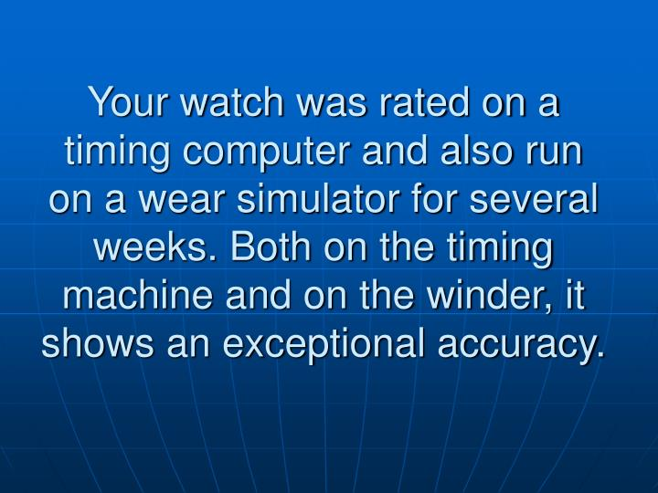 Your watch was rated on a timing computer and also run on a wear simulator for several weeks. Both on the timing machine and on the winder, it shows an exceptional accuracy.
