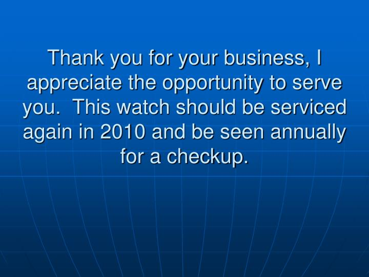 Thank you for your business, I appreciate the opportunity to serve you.  This watch should be serviced again in 2010 and be seen annually for a checkup.