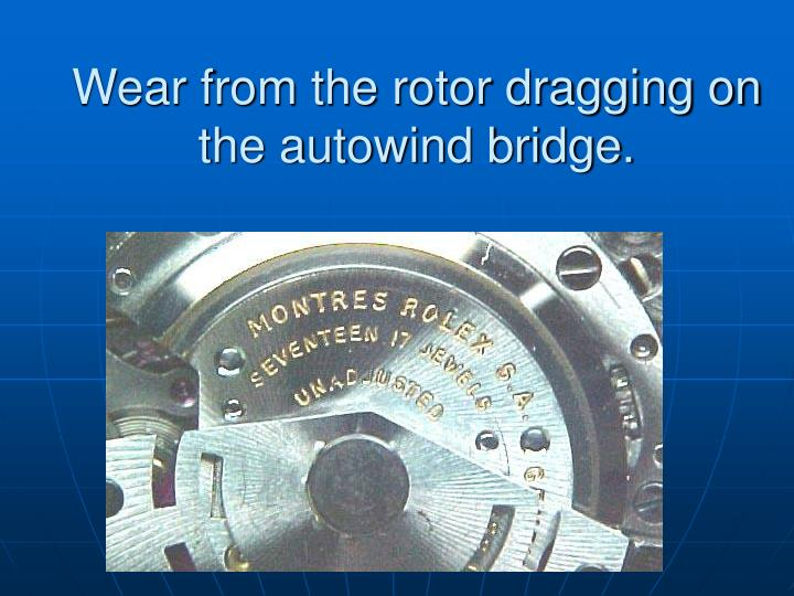 Wear from the rotor dragging on the autowind bridge.