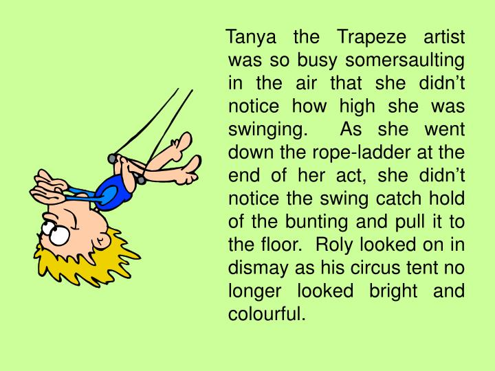 Tanya the Trapeze artist was so busy somersaulting in the air that she didn't notice how high she was swinging.  As she went down the rope-ladder at the end of her act, she didn't notice the swing catch hold of the bunting and pull it to the floor.  Roly looked on in dismay as his circus tent no longer looked bright and colourful.