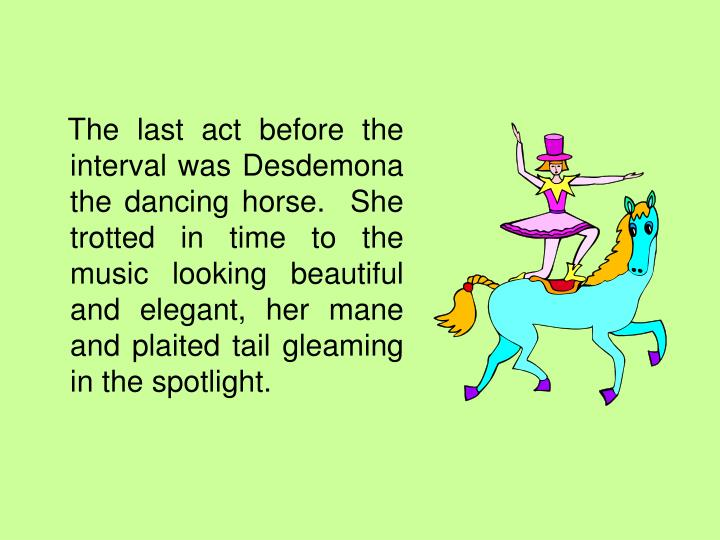The last act before the interval was Desdemona the dancing horse.  She trotted in time to the music looking beautiful and elegant, her mane and plaited tail gleaming in the spotlight.