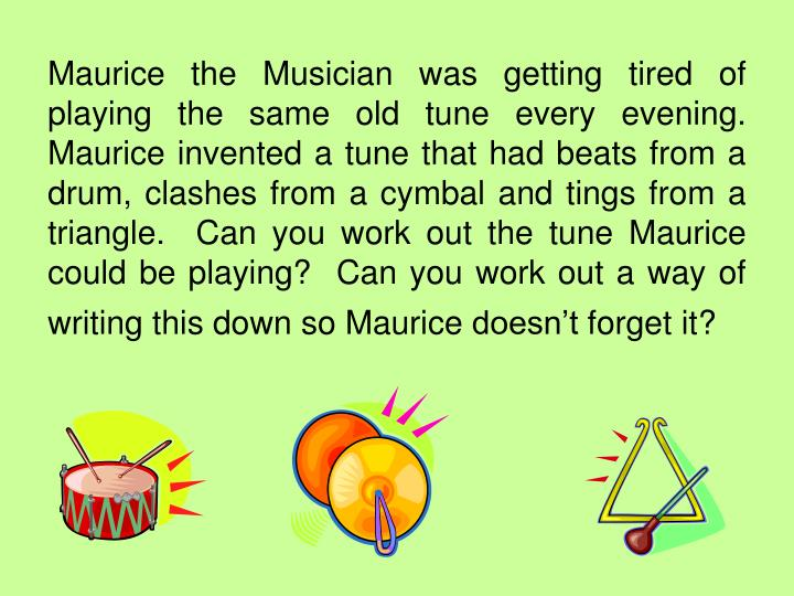 Maurice the Musician was getting tired of playing the same old tune every evening.  Maurice invented a tune that had beats from a drum, clashes from a cymbal and tings from a triangle.  Can you work out the tune Maurice could be playing?  Can you work out a way of writing this down so Maurice doesn't forget it?