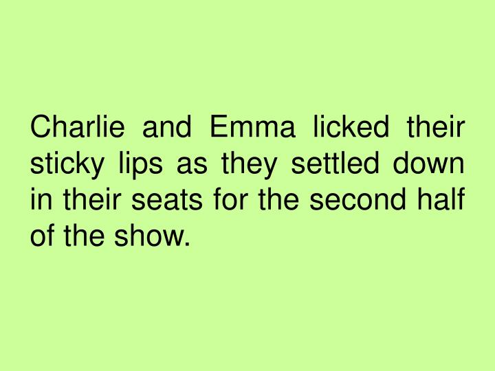 Charlie and Emma licked their sticky lips as they settled down in their seats for the second half of the show.
