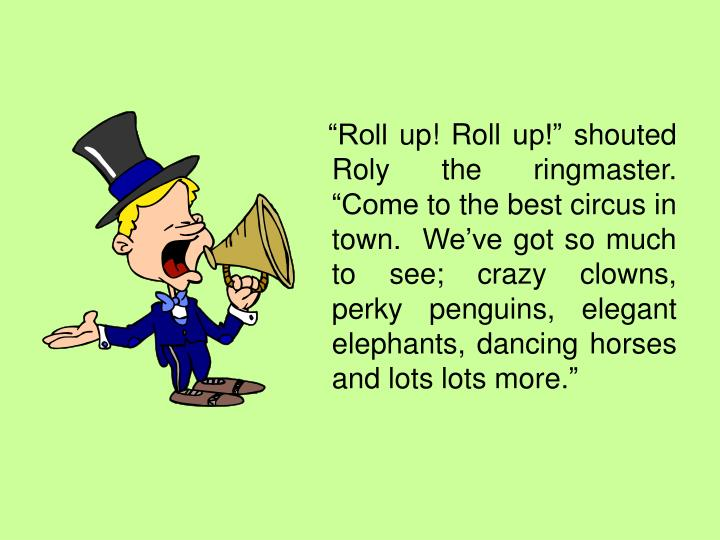 """Roll up! Roll up!"" shouted Roly the ringmaster.  ""Come to the best circus in town.  We've g..."