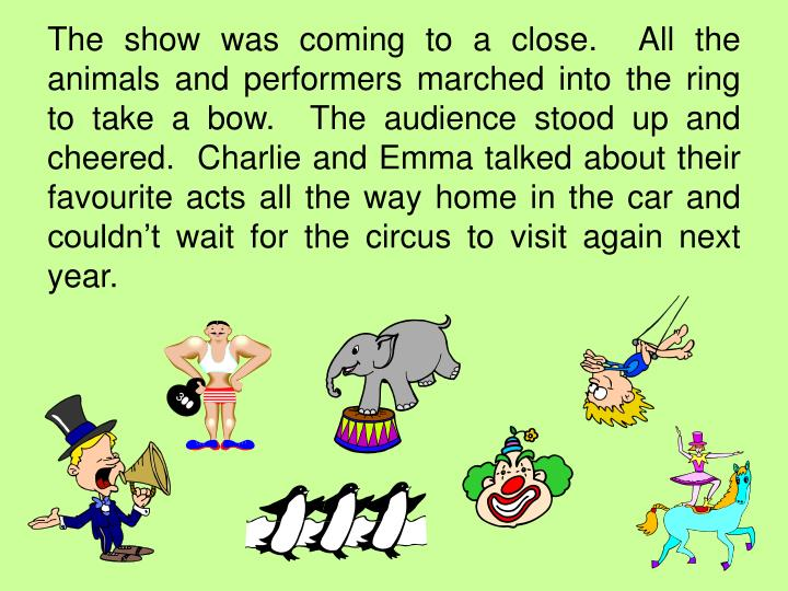 The show was coming to a close.  All the animals and performers marched into the ring to take a bow.  The audience stood up and cheered.  Charlie and Emma talked about their favourite acts all the way home in the car and couldn't wait for the circus to visit again next year.