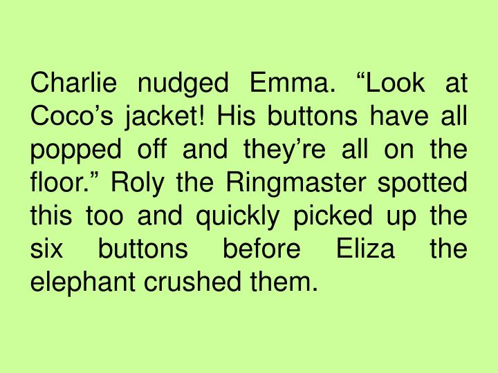 "Charlie nudged Emma. ""Look at Coco's jacket! His buttons have all popped off and they're all on the floor."" Roly the Ringmaster spotted this too and quickly picked up the six buttons before Eliza the elephant crushed them."