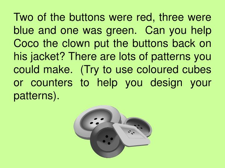 Two of the buttons were red, three were blue and one was green.  Can you help Coco the clown put the buttons back on his jacket? There are lots of patterns you could make.  (Try to use coloured cubes or counters to help you design your patterns).
