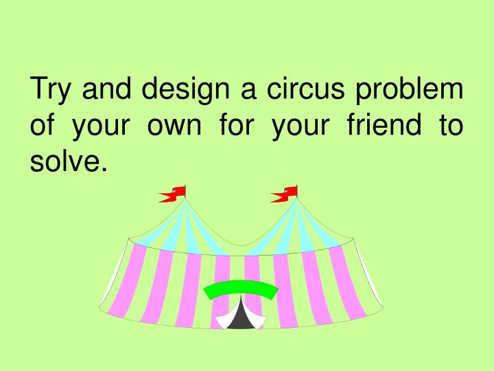 Try and design a circus problem of your own for your friend to solve.