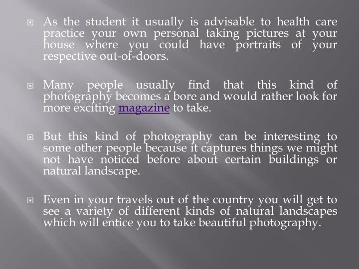 As the student it usually is advisable to health care practice your own personal taking pictures at your house where you could have portraits of your respective out-of-doors.