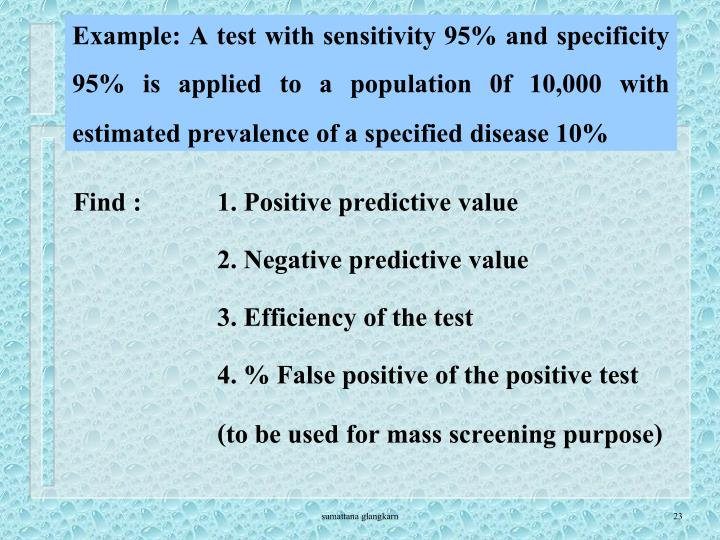 Example: A test with sensitivity 95% and specificity 95% is applied to a population 0f 10,000 with estimated prevalence of a specified disease 10%