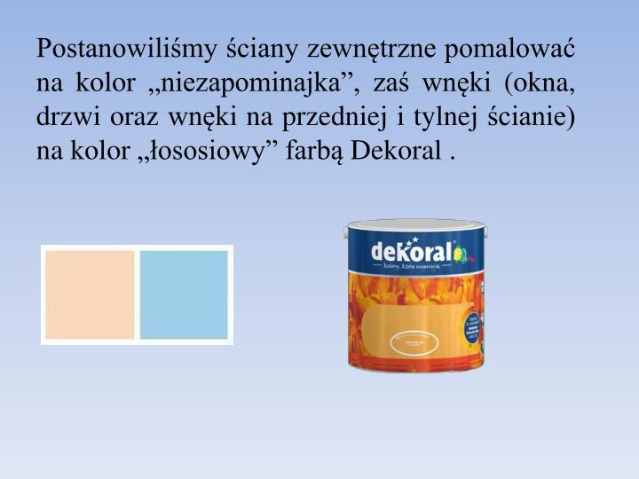 """Postanowiliśmy ściany zewnętrzne pomalować na kolor """"niezapominajka"""", zaś wnęki (okna, drzwi oraz wnęki na przedniej i tylnej ścianie)  na kolor """"łososiowy"""" farbą Dekoral ."""