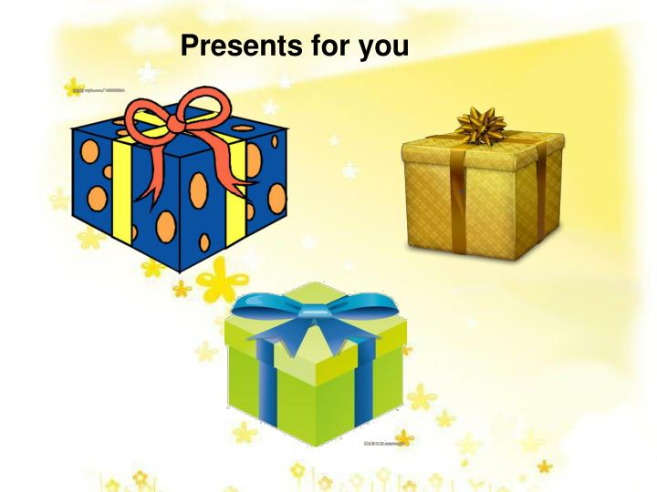 Presents for you