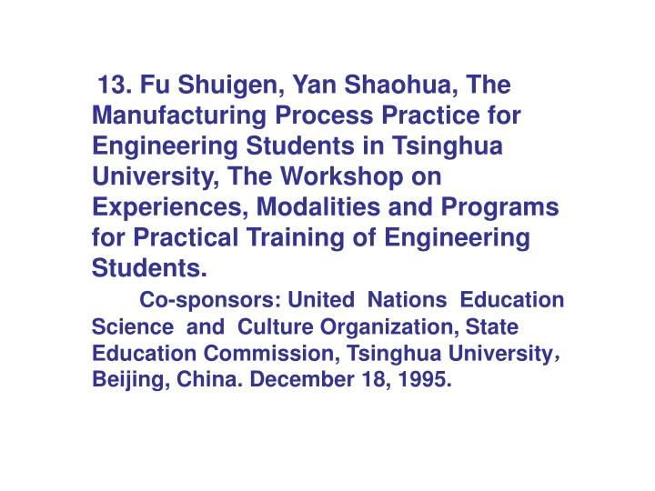 13. Fu Shuigen, Yan Shaohua, The Manufacturing Process Practice for Engineering Students in Tsinghua University, The Workshop on Experiences, Modalities and Programs for Practical Training of Engineering Students.