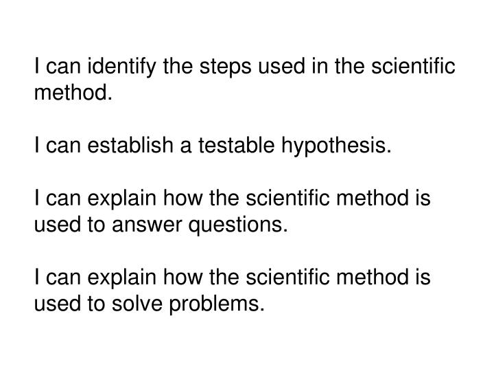 I can identify the steps used in the scientific method.