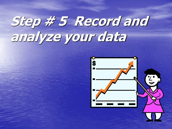 Step # 5  Record and analyze your data