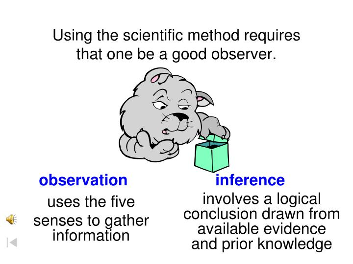 Using the scientific method requires that one be a good observer.