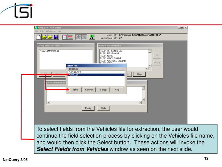 To select fields from the Vehicles file for extraction, the user would continue the field selection process by clicking on the Vehicles file name, and would then click the Select button.  These actions will invoke the