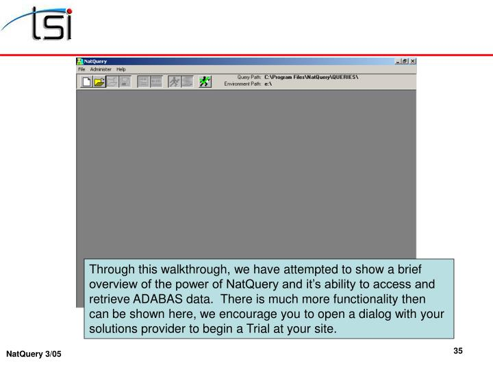 Through this walkthrough, we have attempted to show a brief overview of the power of NatQuery and it's ability to access and retrieve ADABAS data.  There is much more functionality then can be shown here, we encourage you to open a dialog with your solutions provider to begin a Trial at your site.