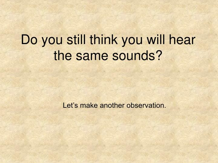 Do you still think you will hear the same sounds?