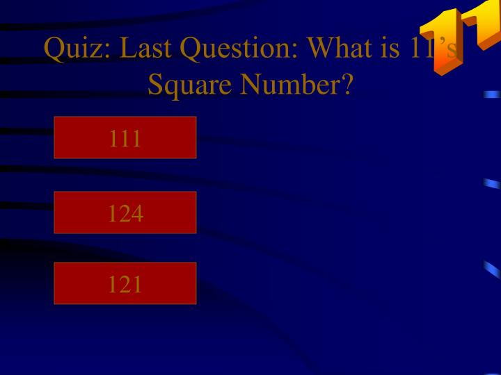 Quiz: Last Question: What is 11's Square Number?