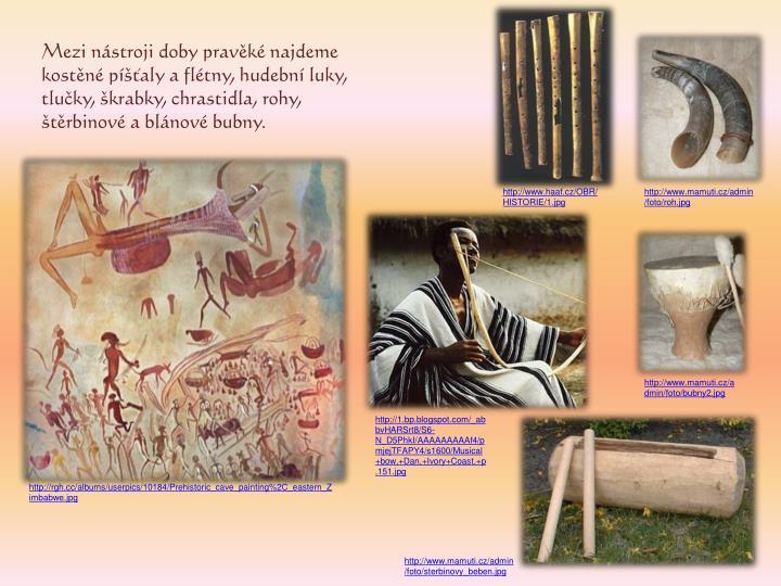 Mezi nástroji doby pravěké najdeme kostěné píšťaly a flétny, hudební luky, tlučky, škrabky, chrastidla, rohy, štěrbinové a blánové bubny.