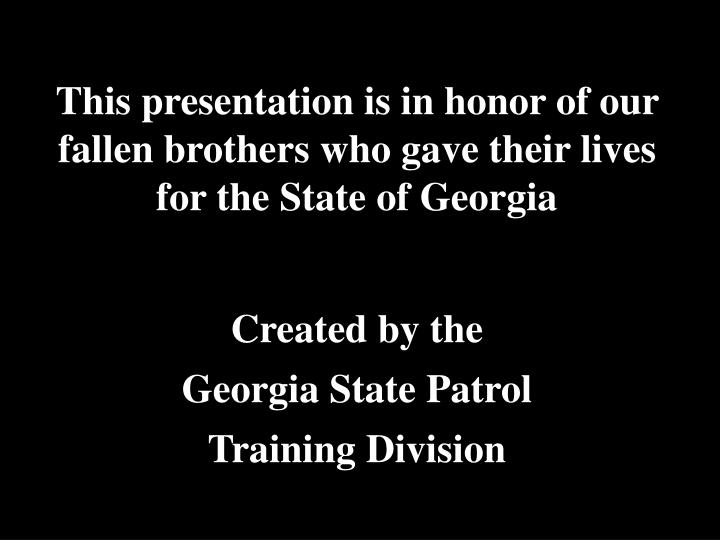 This presentation is in honor of our fallen brothers who gave their lives for the State of Georgia