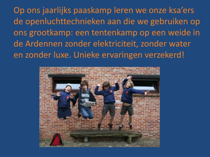 Op ons jaarlijks paaskamp leren we onze ksa'ers de openluchttechnieken aan die we gebruiken op ons grootkamp: een tentenkamp op een weide in de Ardennen zonder elektriciteit, zonder water en zonder luxe. Unieke ervaringen verzekerd!
