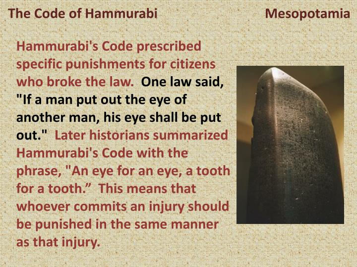 """essays on code of hammurabi An eye for an eye makes the whole world blind"""" this was said by gandhi many years after the fall of the babylonian empire judging by the laws of the babylonian people, there was no insightful mahatma gandhi to spread his thoughts on equality and forgiveness."""
