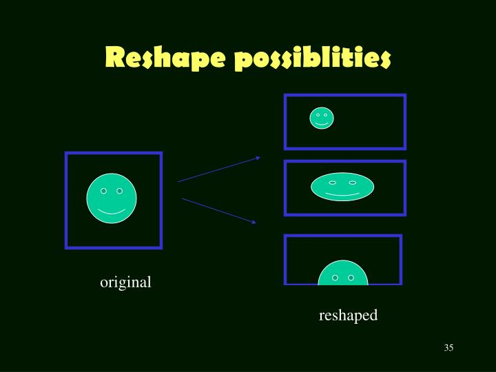 Reshape possiblities