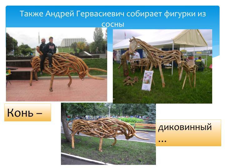 Также Андрей Гервасиевич собирает фигурки из сосны