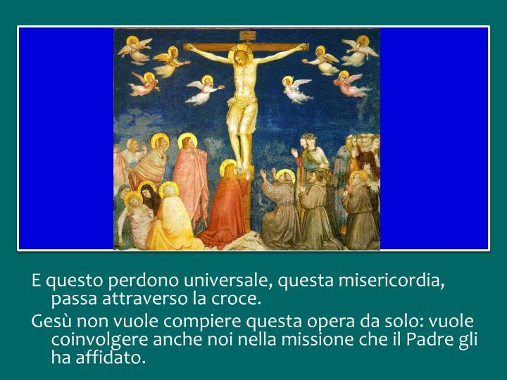 E questo perdono universale, questa misericordia, passa attraverso la croce.