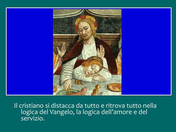 Il cristiano si distacca da tutto e ritrova tutto nella logica del Vangelo, la logica dell'amore e del servizio.