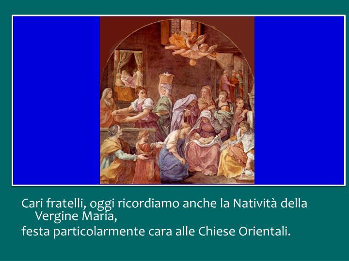 Cari fratelli, oggi ricordiamo anche la Natività della Vergine Maria,
