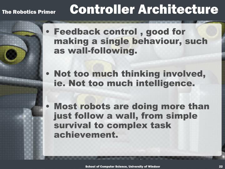 Feedback control , good for making a single behaviour, such as wall-following.