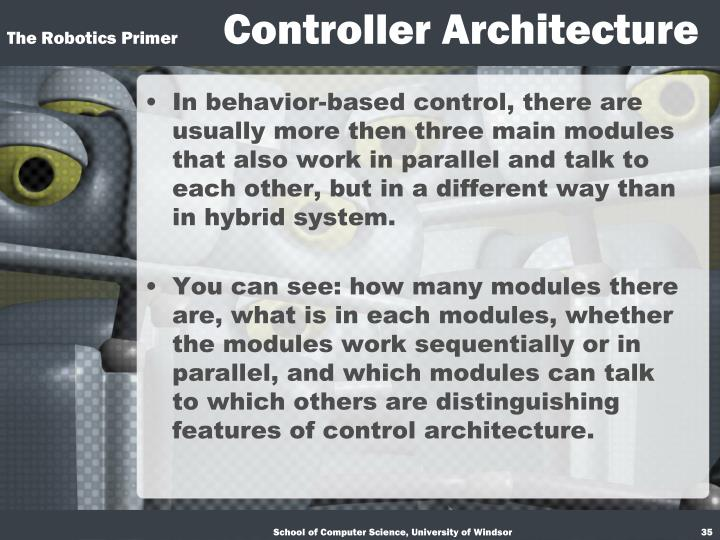 In behavior-based control, there are usually more then three main modules that also work in parallel and talk to each other, but in a different way than in hybrid system.